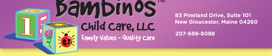 Bambinos Child Care LLC, Family Values - Quality Care 83 Pineland Drive, Suite 101 New Gloucester, Maine 04260 207-688-8088
